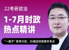 22考研政治1-7月时政热点精讲